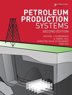 Petroleum Production Systems By Economides, Michael J./ Hill, A. Daniel/ Ehlig-Economides, Christine/ Zhu, Ding